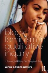 Black Feminism in Qualitative Inquiry - A Mosaic for Writing Our Daughter's Body (ISBN: 9781138486225)