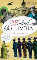 Wicked Columbia: Vice and Villainy in the Capital (ISBN: 9781540232717)