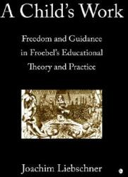 Child's Work - Freedom and Guidance in Froebel's Educational Theory and Practise (2006)