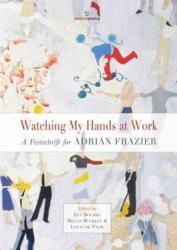 Watching My Hands at Work - A Festschrift for Adrian Frazier (ISBN: 9781908836540)