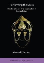 Performing the Sacra: Priestly roles and their organisation in Roman Britain (ISBN: 9781789690972)