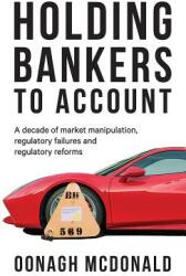 Holding Bankers to Account - A Decade of Market Manipulation, Regulatory Failures and Regulatory Reforms (ISBN: 9781526119438)