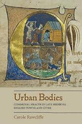 Urban Bodies: Communal Health in Late Medieval English Towns and Cities (ISBN: 9781783273812)