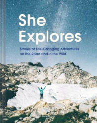 She Explores - Stories of Life-Changing Adventures on the Road and in the Wild (ISBN: 9781452167664)