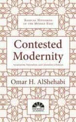 Contested Modernity - Sectarianism, Nationalism, and Colonialism in Bahrain (ISBN: 9781786072917)