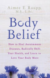 Body Belief - How to Heal Autoimmune Diseases, Radically Shift Your Health, and Learn to Love Your Body More (ISBN: 9781401953911)
