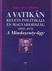 ADRIÁNYI GÁBOR - A VATIKÁN KELETI POLITIKÁJA ÉS MAGYARORSZÁG 1939-1978. - A MINDSZENTY-ÜGY (2004)