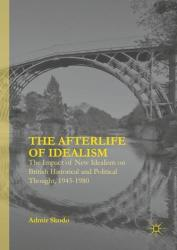 Afterlife of Idealism - The Impact of New Idealism on British Historical and Political Thought, 1945-1980 (ISBN: 9783319293844)