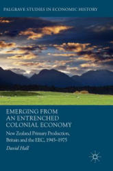 Emerging from an Entrenched Colonial Economy - New Zealand Primary Production, Britain and the EEC, 1945 - 1975 (ISBN: 9783319530154)