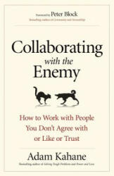 Collaborating with the Enemy: How to Work with People You Dont Agree with or Like or Trust - Adam Kahane (ISBN: 9781626568228)