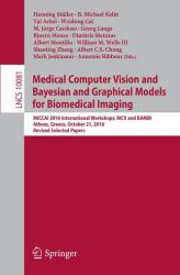 Medical Computer Vision and Bayesian and Graphical Models for Biomedical Imaging - MICCAI 2016 International Workshops MCV and BAMBI Athens Greece October 21 2016 Revised Selected Papers (ISBN: 9783319611877)