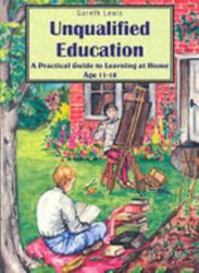 Unqualified Education - A Practical Guide to Learning at Home Age 11-18 (2003)