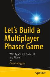 Let's Build a Multiplayer Phaser Game - With TypeScript, Socket. IO, and Phaser (ISBN: 9781484242483)