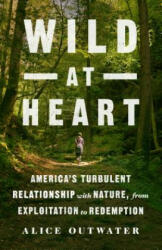 Wild at Heart - America'S Turbulent Relationship with Nature, from Exploitation to Redemption (ISBN: 9781250085788)