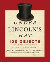 Under Lincoln's Hat - 100 Objects That Tell the Story of His Life and Legacy (ISBN: 9781493038978)
