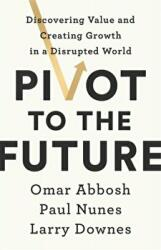 Pivot to the Future Discovering Value and Creating Growth in a Disrupted World (ISBN: 9781529324464)