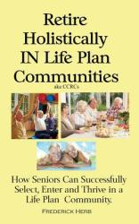 Retire Holistically in Life Plan Communities: How Seniors Can Successfully Select, Enter and Thrive in a Life Plan Community (ISBN: 9780578439792)