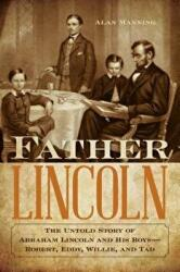 Father Lincoln - The Untold Story of Abraham Lincoln and His Boys--Robert, Eddy, Willie, and Tad (ISBN: 9781493038961)