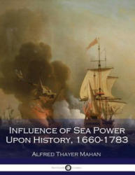 Influence of Sea Power Upon History, 1660-1783 (Illustrated) - Alfred Thayer Mahan (ISBN: 9781539887591)