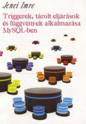 Jenei Imre - Triggerek, tárolt eljárások és függvények alkalmazása MySQL-ben (ISBN: 9789639888333)