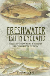 Freshwater Fish in England - A Social and Cultural History of Coarse Fish from Prehistory to the Present Day (ISBN: 9781789251128)