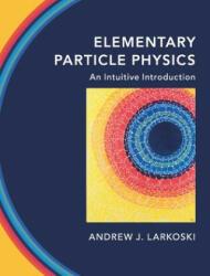 Elementary Particle Physics - Larkoski, Andrew J. (ISBN: 9781108496988)