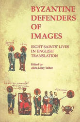 Byzantine Defenders of Images - Eight Saints` Lives in English Translation - Alice-Mary Talbot (1998)