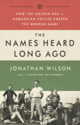 Names Heard Long Ago - How the Golden Age of Hungarian Soccer Shaped the Modern Game (ISBN: 9781568587844)