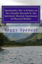 Spirituality 101: A Primer on the Akashic Records and the Spiritual, Mental, Emotional, & Physical Bodies - Peggy Spencer (ISBN: 9781480132962)