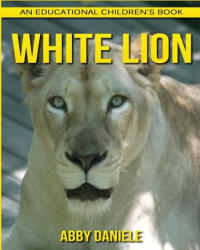 White Lion! An Educational Children's Book about White Lion with Fun Facts & Photos - Abby Daniele (ISBN: 9781547127122)