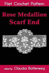 Rose Medallion Scarf End Filet Crochet Pattern: Complete Instructions and Chart - Olive F Ashcroft, Claudia Botterweg (ISBN: 9781534703834)