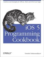 iOS 5 Programming Cookbook - Solutions & Examples for iPhone, iPad, and iPod Touch Apps (2012)