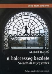 ALBERT ILDIKÓ - A BÖLCSESSÉG KEZDETE - SZENTFÖLDI ÚTIJEGYZETEK (2010) (2010)