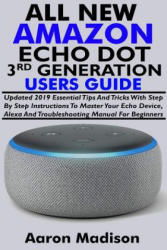 All New Amazon Echo Dot 3rd Generation Users Guide: Updated 2019 Essential Tips and Tricks with Step by Step Instructions to Master Your Echo Device, - Aaron Madison (2019)