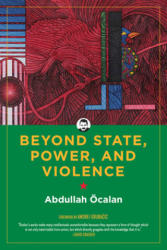 Beyond State, Power, And Violence - Abdullah Ocalan, Andrej Grubacic, International Initiative (2020)