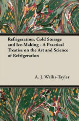 Refrigeration, Cold Storage And Ice-Making - A Practical Treatise On The Art And Science Of Refrigeration - A. J. Wallis-Tayler (ISBN: 9781406781915)
