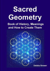 Sacred Geometry Book of History, Meanings and How to Create Them - DEBBIE BREWER (ISBN: 9780244758868)