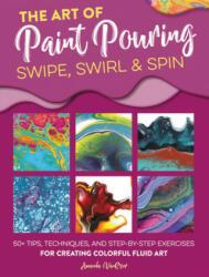 Art of Paint Pouring: Swipe, Swirl & Spin (ISBN: 9781633228245)