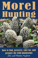 Morel Hunting: How to Find, Preserve, Care For, and Prepare the Wild Mushrooms (2011)