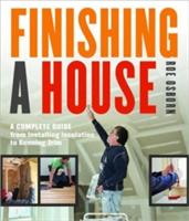 Finishing a House: A Complete Guide from Installing Insulation to Running Trim (2012)