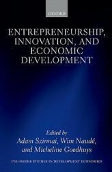Entrepreneurship, Innovation, and Economic Development - Adam Szirmai, Wim Naude, Micheline Goedhuys (2011)
