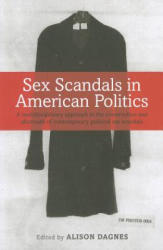 Sex Scandals in American Politics - A Multidisciplinary Approach to the Construction and Aftermath of Contemporary Political Sex Scandals (2011)