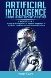 Artificial Intelligence: Learning automation skills with Python (2 books in 1: Artificial Intelligence a modern approach & Artificial Intellige - Chris Baker (ISBN: 9781692995706)