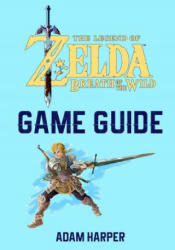 The Legend of Zelda: Breath of the Wild - Guide Book: The Guide That Will Take Your Gaming to the Next Level! Get the Info You Need in Order to Become - Adam Harper (2017)