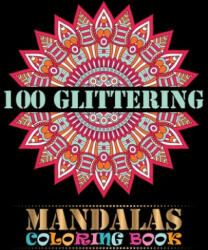 100 Glittering Mandalas Coloring Book: An Adult Coloring Book with 100 Different Mandala Images Stress Gorgeous Designs and Fun, Easy, and Relaxing Co - One Touch Publishing (ISBN: 9781697869798)