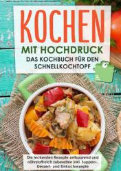 Kochen mit Hochdruck: Das Kochbuch für den Schnellkochtopf | Die leckersten Rezepte zeitsparend und nährstoffreich zubereiten (ISBN: 9783750429673)