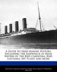 A Guide to Irish Marine History, Including the Shipwreck in Irish Waters of the RMS Carpathia, RMS Lusitania, Mv Plassy and More - Caroline Brantley (ISBN: 9781241331078)