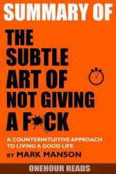 Summary the Subtle Art of Not Giving a F*ck: A Counterintuitive Approach to Living a Good Life by Mark Manson - Onehour Reads (ISBN: 9781987674873)