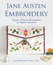Jane Austen Embroidery: Regency Patterns Reimagined for Modern Stitchers - Jennie Batchelor, Alison Larkin (ISBN: 9780486842875)