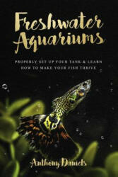 Freshwater Aquariums: Properly Set Up Your Tank & Learn How to Make Your Fish Thrive - Anthony Daniels (2018)